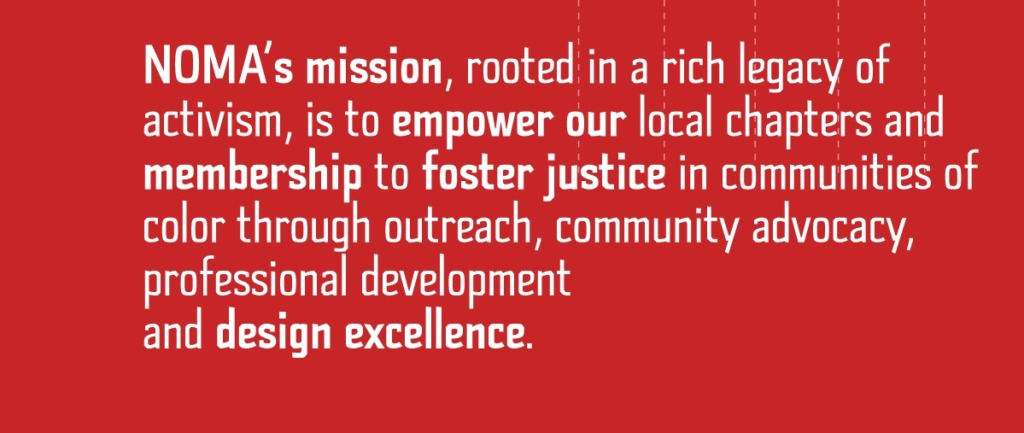NOMA's mission, rooted in a rich legacy of activism, is to empower our local chapters and membership to foster justice and equity in communities of color through outreach, community advocacy, professional development and design excellence.